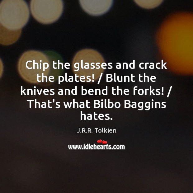 Chip the glasses and crack the plates! / Blunt the knives and bend J.R.R. Tolkien Picture Quote