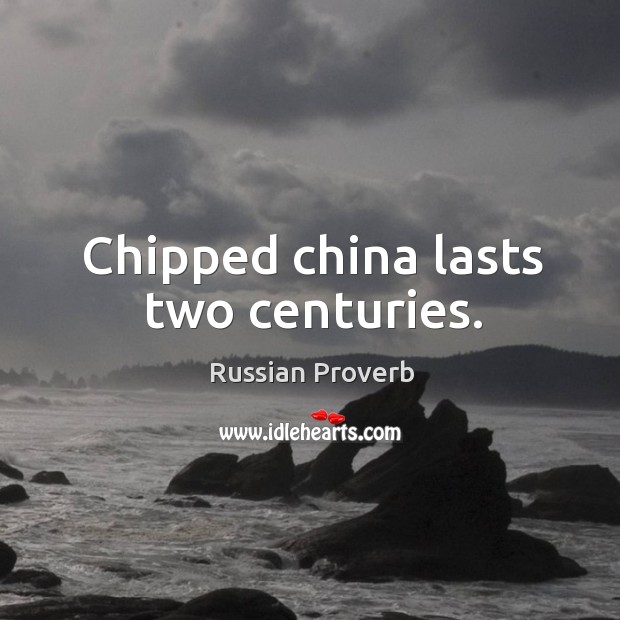 Chipped china lasts two centuries. Russian Proverbs Image