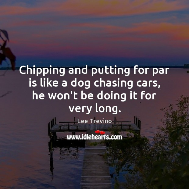 Chipping and putting for par is like a dog chasing cars, he Lee Trevino Picture Quote