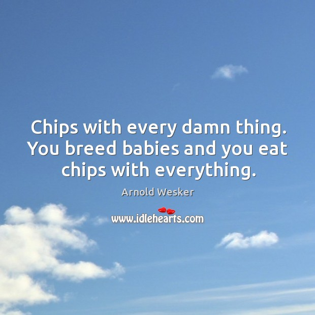 Image, Chips with every damn thing. You breed babies and you eat chips with everything.
