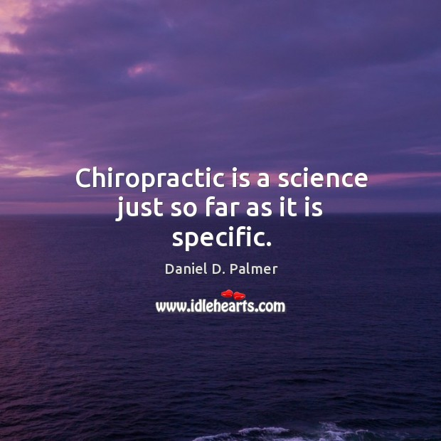 Image, Chiropractic is a science just so far as it is specific.