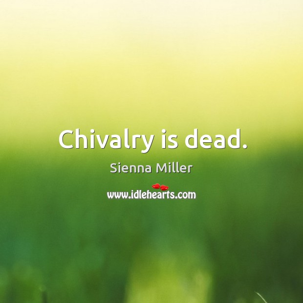 Chivalry is dead. Sienna Miller Picture Quote