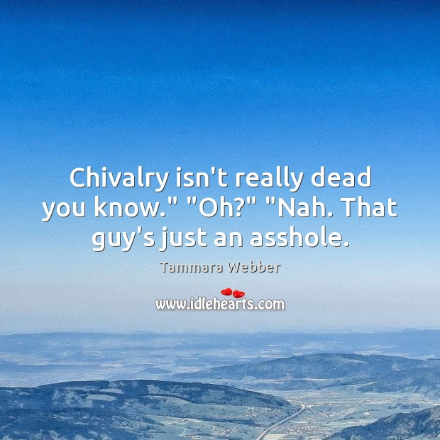 """Chivalry isn't really dead you know."""" """"Oh?"""" """"Nah. That guy's just an asshole. Tammara Webber Picture Quote"""