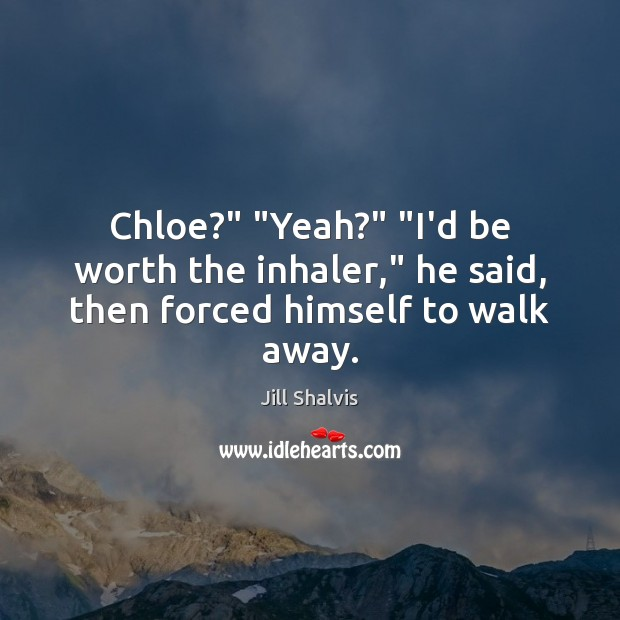 "Image, Chloe?"" ""Yeah?"" ""I'd be worth the inhaler,"" he said, then forced himself to walk away."