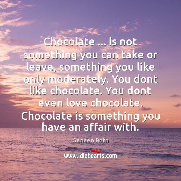 Chocolate … is not something you can take or leave, something you like Image