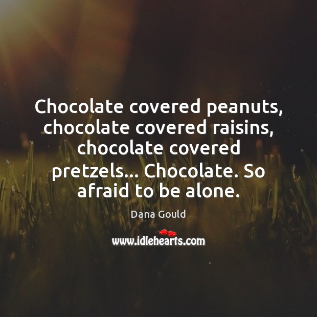 Chocolate covered peanuts, chocolate covered raisins, chocolate covered pretzels… Chocolate. So afraid Dana Gould Picture Quote