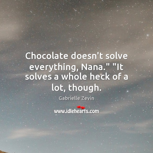 "Chocolate doesn't solve everything, Nana."" ""It solves a whole heck of a lot, though. Gabrielle Zevin Picture Quote"