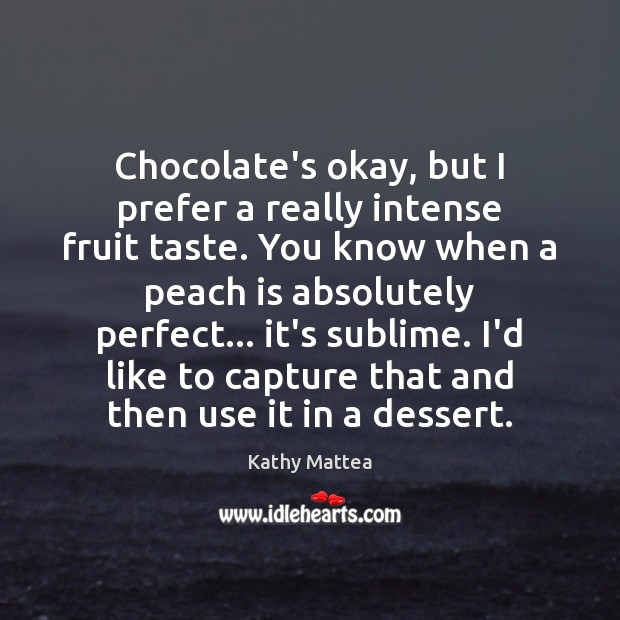 Chocolate's okay, but I prefer a really intense fruit taste. You know Kathy Mattea Picture Quote