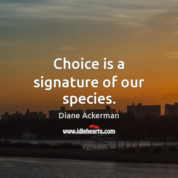 Choice is a signature of our species. Diane Ackerman Picture Quote