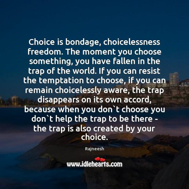 Image, Choice is bondage, choicelessness freedom. The moment you choose something, you have