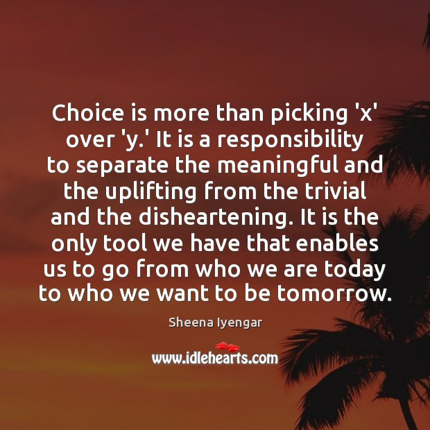 Choice is more than picking 'x' over 'y.' It is a Sheena Iyengar Picture Quote