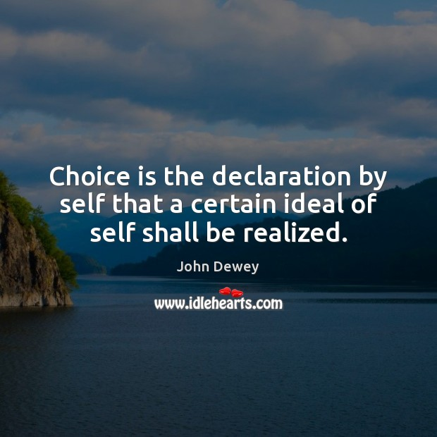 Choice is the declaration by self that a certain ideal of self shall be realized. John Dewey Picture Quote