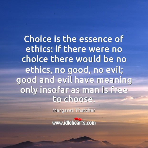 Choice is the essence of ethics: if there were no choice there Margaret Thatcher Picture Quote