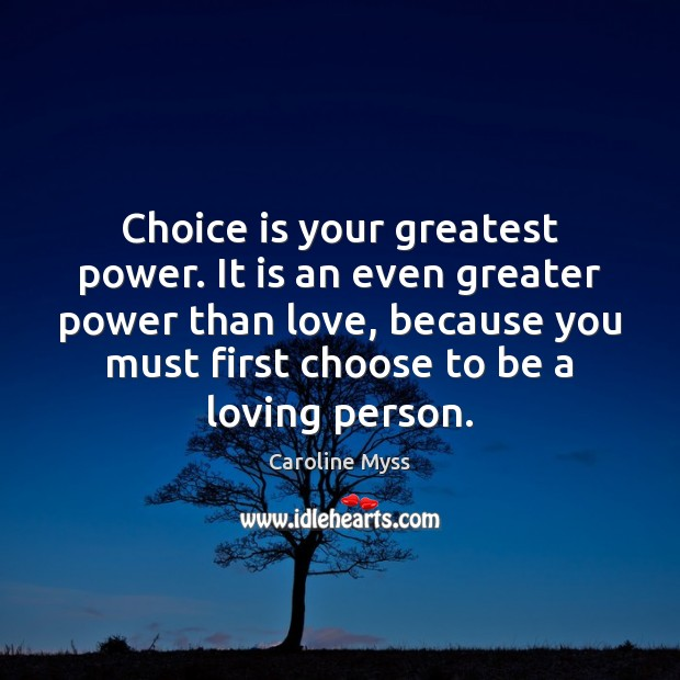 Choice is your greatest power. It is an even greater power than Image