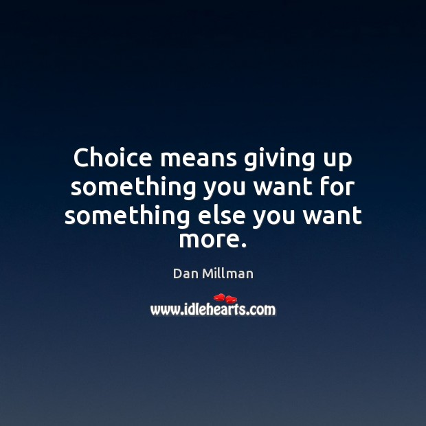 Choice means giving up something you want for something else you want more. Dan Millman Picture Quote