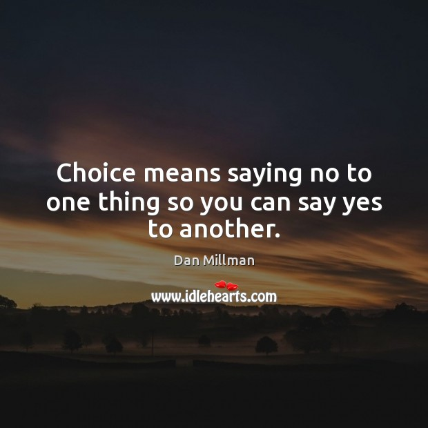 Choice means saying no to one thing so you can say yes to another. Dan Millman Picture Quote