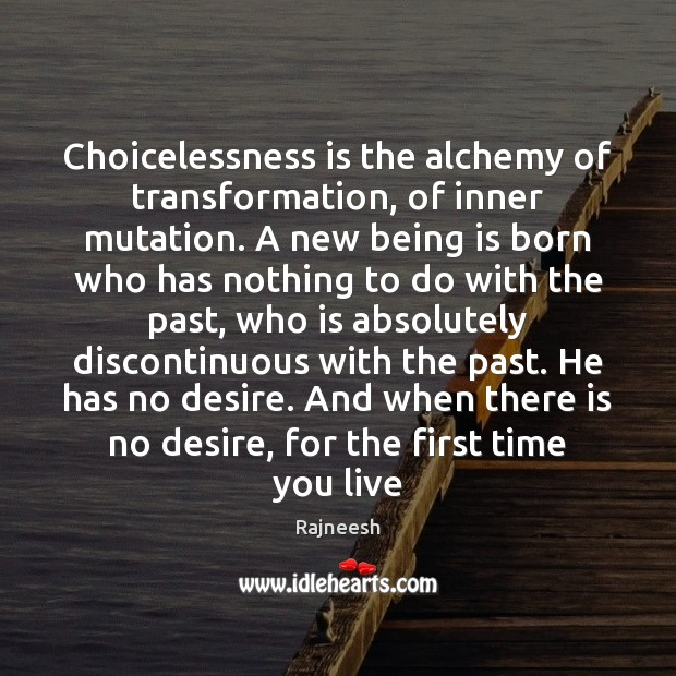 Image, Choicelessness is the alchemy of transformation, of inner mutation. A new being