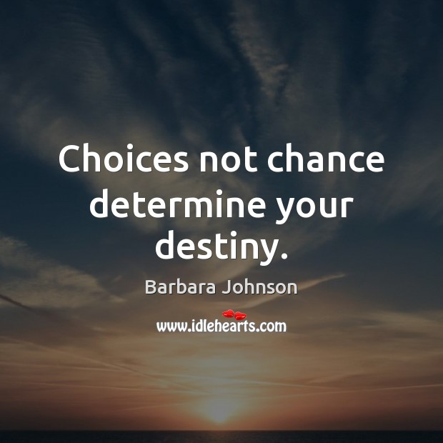 Choices not chance determine your destiny. Barbara Johnson Picture Quote