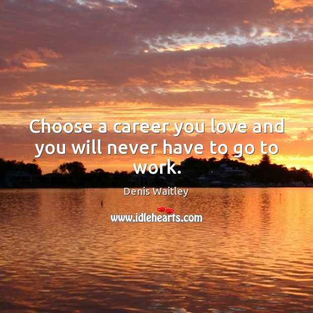 Image, Choose a career you love and you will never have to go to work.