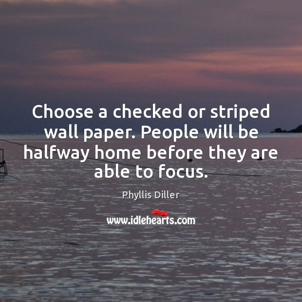 Phyllis Diller Picture Quote image saying: Choose a checked or striped wall paper. People will be halfway home
