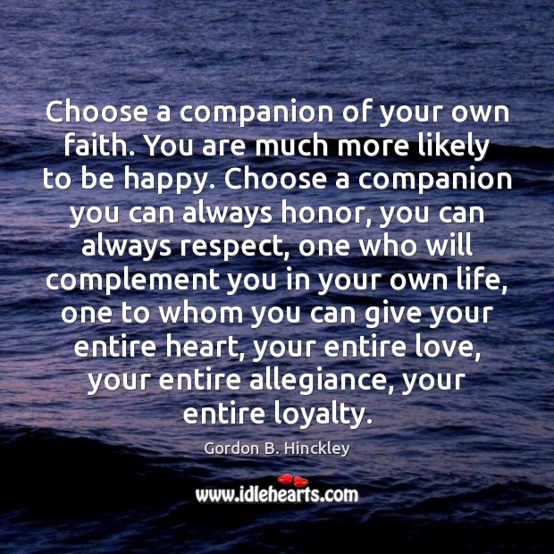 Choose a companion of your own faith. You are much more likely Gordon B. Hinckley Picture Quote