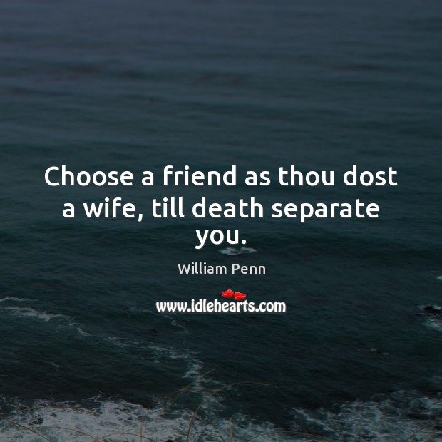 Image, Choose a friend as thou dost a wife, till death separate you.