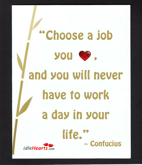 Choose a job you love, and you will never Image