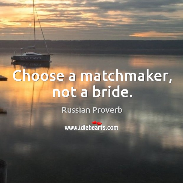 Choose a matchmaker, not a bride. Russian Proverbs Image