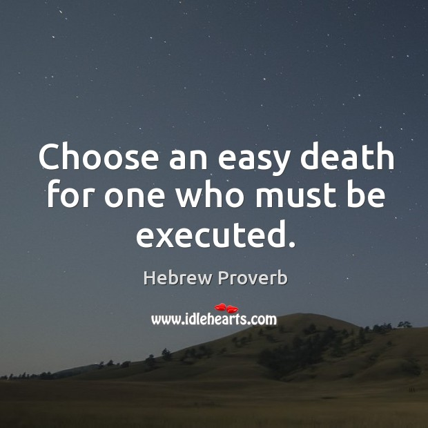 Choose an easy death for one who must be executed. Hebrew Proverbs Image