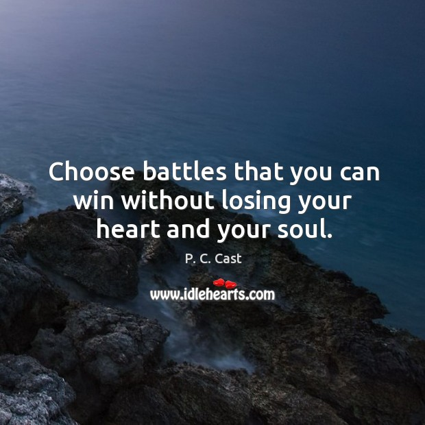 Choose battles that you can win without losing your heart and your soul. Image