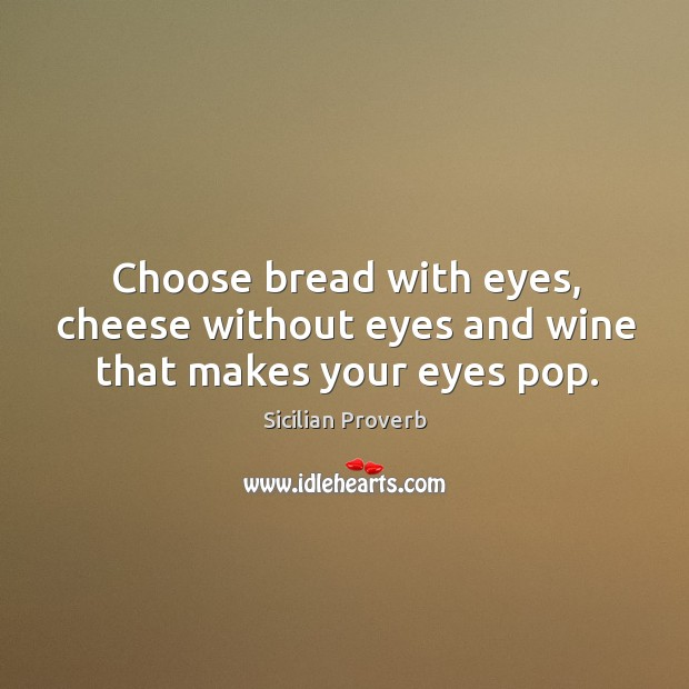 Choose bread with eyes, cheese without eyes and wine that makes your eyes pop. Sicilian Proverbs Image
