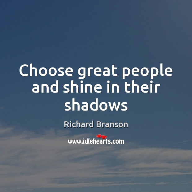 Choose great people and shine in their shadows Image
