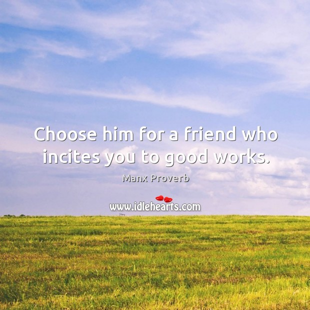 Choose him for a friend who incites you to good works. Manx Proverbs Image