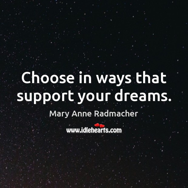 Choose in ways that support your dreams. Mary Anne Radmacher Picture Quote