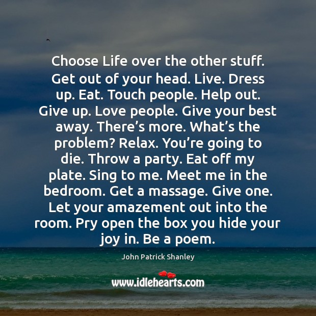 Choose Life over the other stuff. Get out of your head. Live. Image