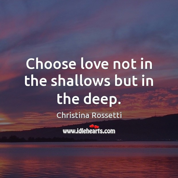 Choose love not in the shallows but in the deep. Christina Rossetti Picture Quote