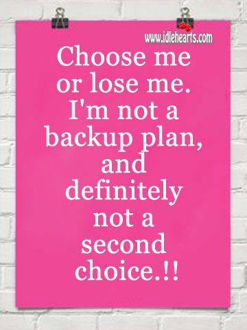 Image, Choose me or lose me. I'm not a backup plan.