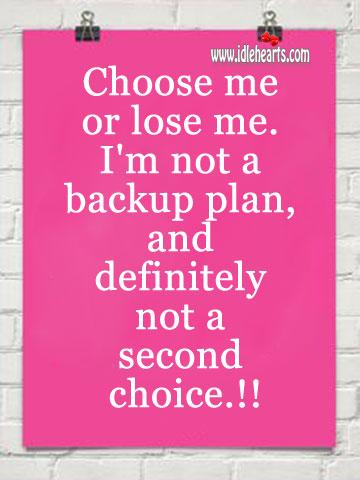 Choose Me or Lose Me. I'm Not a Backup Plan.