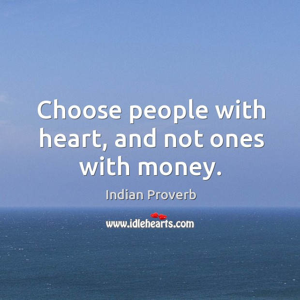 Choose people with heart, and not ones with money. Indian Proverbs Image