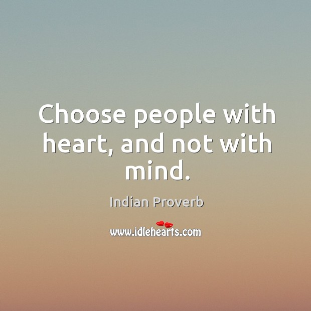 Choose people with heart, and not with mind. Indian Proverbs Image