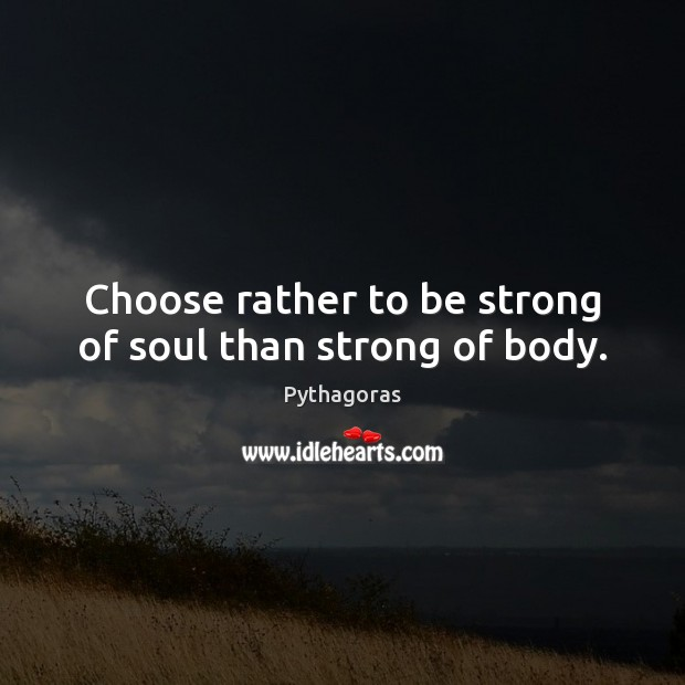 Image, Choose rather to be strong of soul than strong of body.