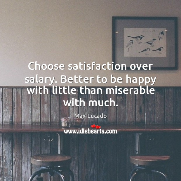 Choose satisfaction over salary. Better to be happy with little than miserable with much. Salary Quotes Image