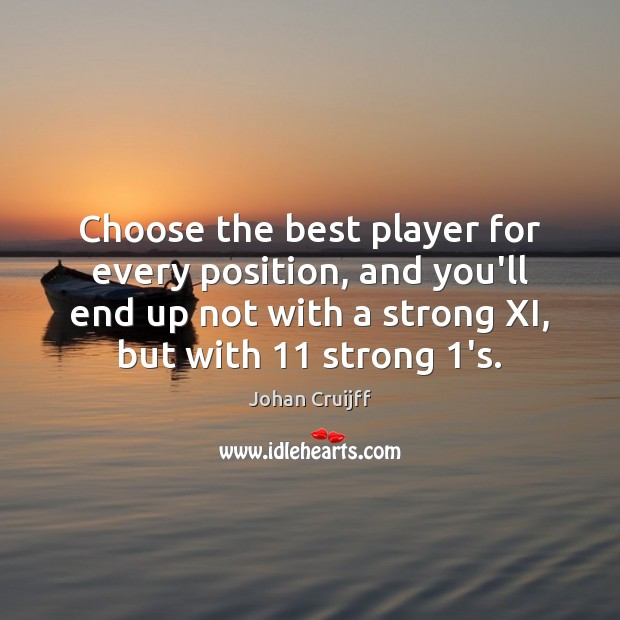 Choose the best player for every position, and you'll end up not Johan Cruijff Picture Quote