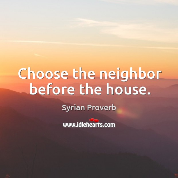 Choose the neighbor before the house. Syrian Proverbs Image
