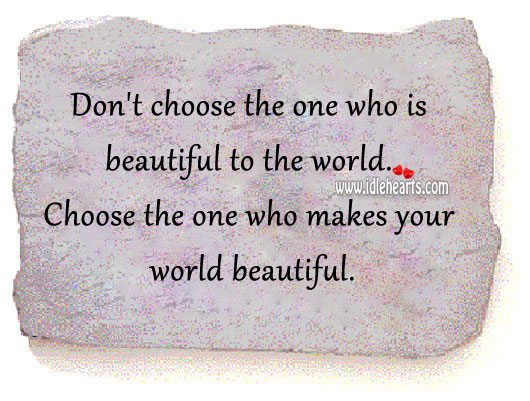 Image, Choose the one who makes your world beautiful.