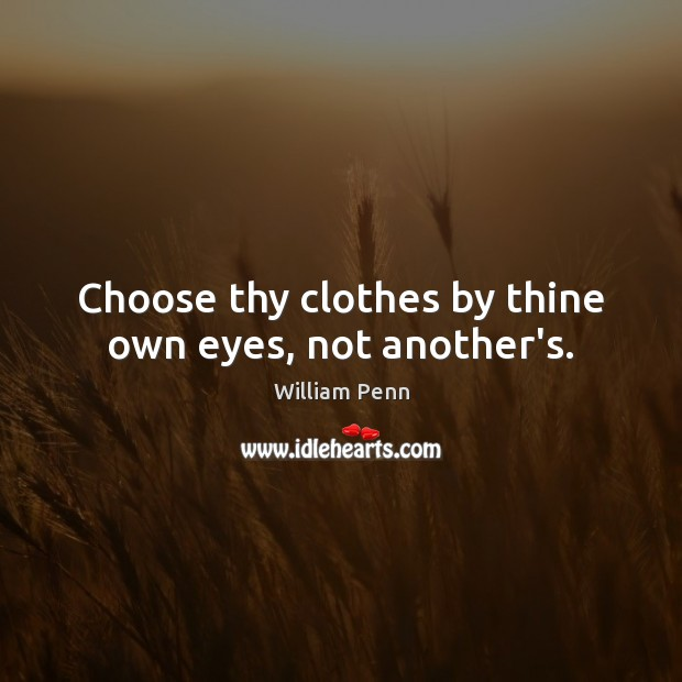 Choose thy clothes by thine own eyes, not another's. William Penn Picture Quote