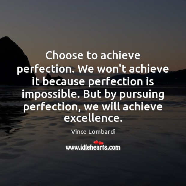 Choose to achieve perfection. We won't achieve it because perfection is impossible. Vince Lombardi Picture Quote