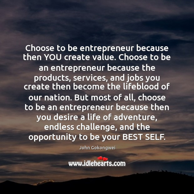Choose to be entrepreneur because then YOU create value. Choose to be Image