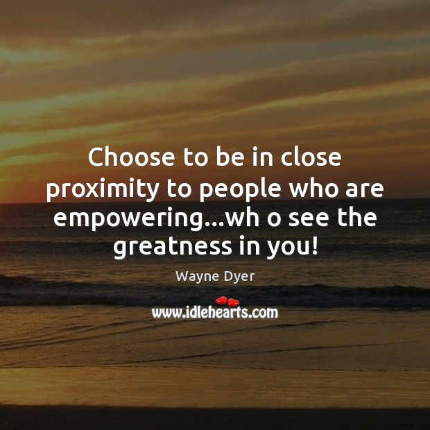 Choose to be in close proximity to people who are empowering…wh Image