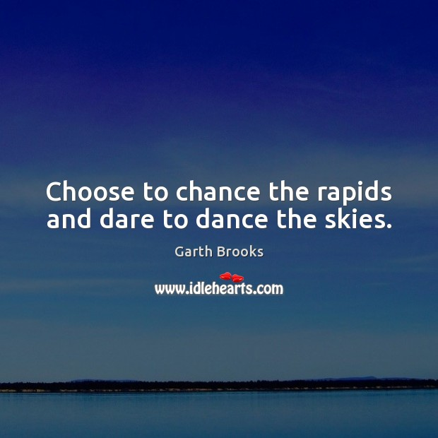 Choose to chance the rapids and dare to dance the skies. Image
